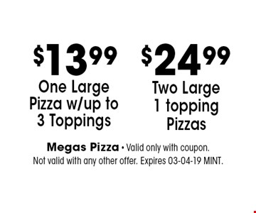 $13.99 One Large Pizza w/up to 3 Toppings. Megas Pizza - Valid only with coupon. Not valid with any other offer. Expires 03-04-19 MINT.