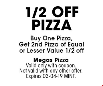 1/2 OffPizzaBuy One Pizza, Get 2nd Pizza of Equal or Lesser Value 1/2 off. Megas PizzaValid only with coupon. Not valid with any other offer. Expires 03-04-19 MINT.