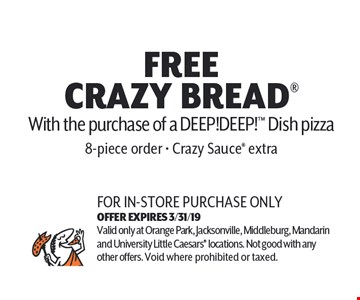 Free Crazy Bread With the purchase of a DEEP!DEEP!TM Dish Pizza. 8 piece order. Crazy Sauce extra. For in-store purchase only. Valid only at Orange Park, Jacksonville, Middleburg, Mandarin and University Little Caesars locations. Not good with any other offers. Void where prohibited or taxed. Exp 03-31-19.