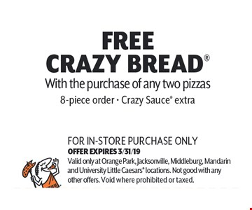 Free Crazy Bread With the purchase of any two pizzas. 8 piece order. Crazy Sauce extra. For in-store purchase only. Valid only at Orange Park, Jacksonville, Middleburg, Mandarin and University Little Caesars locations. Not good with any other offers. Void where prohibited or taxed. Exp 03-31-19.