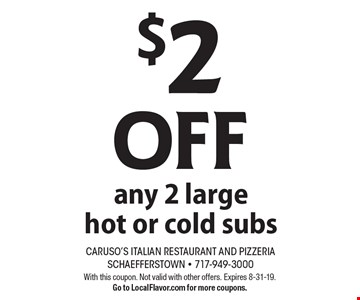 $2 OFF any 2 large hot or cold subs. With this coupon. Not valid with other offers. Expires 8-31-19.Go to LocalFlavor.com for more coupons.