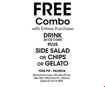 FREE Combo with Entree PurchaseDrink20 oz cokePlusSide Salador chipsor gelato. Must present coupon. Not valid with any other offer. Valid at Your Pie - Palencia. Expires 03-04-19. MINT