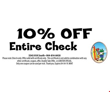 10% OFF Entire Check. 5545 A1A South - 904-814-8430Please note: Dine In only. Offer valid with certificate only.This certificate is not valid in combination with any other certificate, coupon, offer, Double Take Offer,or LOBSTER SPECIAL. Only one coupon can be used per visit. Thank you. Expires 04-04-19. MINT