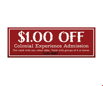 $1.00 Off Colonial Experience Admission . Not Valid with any other offer. Valid with groups of 6 or fewer.Code-MINT Expires 4-04-19