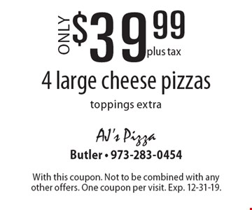 Only $39.99 plus tax 4 large cheese pizzas toppings extra. With this coupon. Not to be combined with any other offers. One coupon per visit. Exp. 12-31-19.