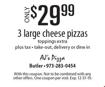 Only $29.99 3 large cheese pizzas. toppings extra. plus tax - take-out, delivery or dine in. With this coupon. Not to be combined with any other offers. One coupon per visit. Exp. 12-31-19.