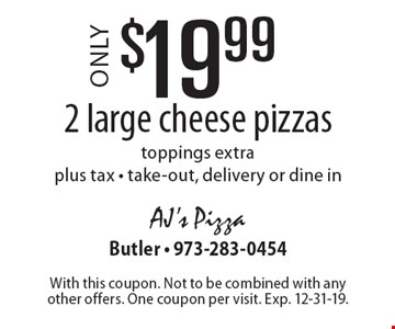 Only $19.99 2 large cheese pizzas. toppings extra. plus tax - take-out, delivery or dine in. With this coupon. Not to be combined with any other offers. One coupon per visit. Exp. 12-31-19.