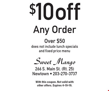 $10 off any order over $50. Does not include lunch specials and fixed price menu. With this coupon. Not valid with other offers. Expires 4-19-19.