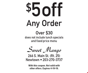 $5 any order over $30. Does not include lunch specials and fixed price menu. With this coupon. Not valid with other offers. Expires 4-19-19.