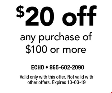 $20 off any purchase of $100 or more. Valid only with this offer. Not valid with other offers. Expires 10-03-19