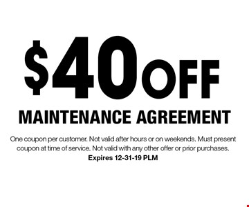$40 OFF MAINTENANCE AGREEMENT. One coupon per customer. Not valid after hours or on weekends. Must present coupon at time of service. Not valid with any other offer or prior purchases. Expires 12-31-19 PLM