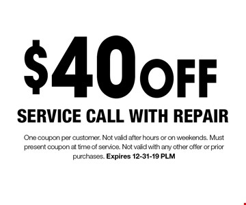 $40 OFF SERVICE CALL WITH REPAIR. One coupon per customer. Not valid after hours or on weekends. Must present coupon at time of service. Not valid with any other offer or prior purchases. Expires 12-31-19 PLM