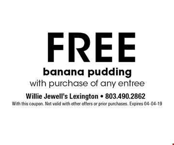 FREE banana puddingwith purchase of any entree. With this coupon. Not valid with other offers or prior purchases. Expires 04-04-19