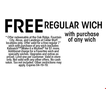 FREE with purchase of any wichRegular Wich . * Offer redeemable at the Oak Ridge, Fountain City, Alcoa, and Landings at Cedar Bluff locations only. Offer valid for a free regular 7