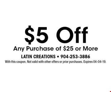 $5 Off Any Purchase of $25 or More. With this coupon. Not valid with other offers or prior purchases. Expires 04-04-19.