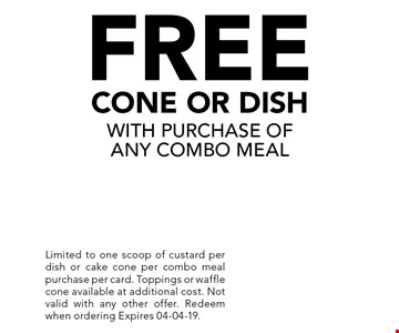FREE CONE OR DISH WITH PURCHASE OF ANY COMBO MEAL. Limited to one scoop of custard per dish or cake cone per combo meal purchase per card. Toppings or waffle cone available at additional cost. Not valid with any other offer. Redeem when ordering Expires 04-04-19.