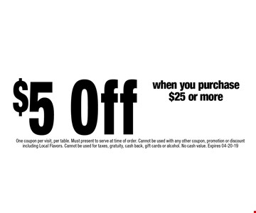 $5 Off when you purchase$25 or more. One coupon per visit, per table. Must present to serve at time of order. Cannot be used with any other coupon, promotion or discount including Local Flavors. Cannot be used for taxes, gratuity, cash back, gift cards or alcohol. No cash value. Expires 04-20-19
