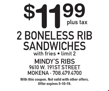 $11.99 plus tax 2 boneless rib sandwiches with fries. Limit 2. With this coupon. Not valid with other offers. Offer expires 5-10-19.