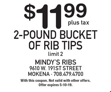 $11.99 plus tax 2-pound bucket of rib tips. Limit 2. With this coupon. Not valid with other offers. Offer expires 5-10-19.