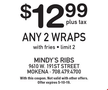 $12.99 plus tax any 2 wraps with fries. Limit 2. With this coupon. Not valid with other offers. Offer expires 5-10-19.
