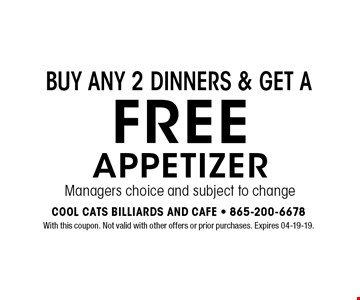 FREEAPPETIZERManagers choice and subject to change Buy any 2 dinners & get a. With this coupon. Not valid with other offers or prior purchases. Expires 04-19-19.