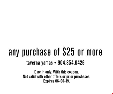 $5off any purchase of $25 or moretaverna yamas - 904.854.0426 . Dine in only. With this coupon. Not valid with other offers or prior purchases. Expires 06-06-19.