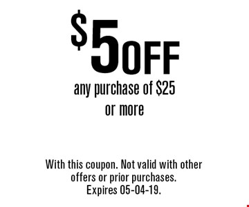 $5 off any purchase of $25 or more. With this coupon. Not valid with other offers or prior purchases. Expires 05-04-19.