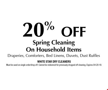 20% OFF Spring CleaningOn Household ItemsDraperies, Comforters, Bed Linens, Duvets, Dust Ruffles. White Star Dry CleanersMust be used on single order/drop off. Cannot be redeemed for previously dropped off cleaning. Expires 04-20-19.