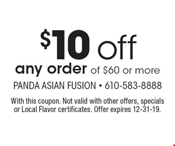 $10 off any order of $60 or more. With this coupon. Not valid with other offers, specials or Local Flavor certificates. Offer expires 12-31-19.