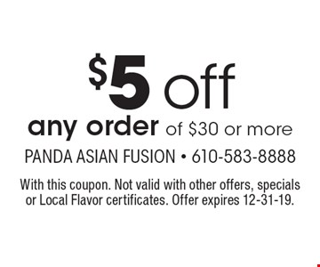 $5 off any order of $30 or more. With this coupon. Not valid with other offers, specials or Local Flavor certificates. Offer expires 12-31-19.