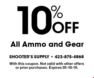 10% OFF All Ammo and Gear. With this coupon. Not valid with other offers or prior purchases. Expires 05-18-19.
