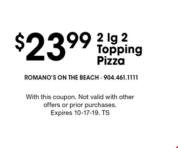 $23.99 2 lg 2 Topping Pizza. With this coupon. Not valid with other offers or prior purchases. Expires 10-17-19. TS