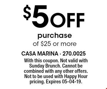 $5 Off purchase of $25 or more. With this coupon. Not valid with Sunday Brunch. Cannot be combined with any other offers. Not to be used with Happy Hour pricing. Expires 05-04-19.