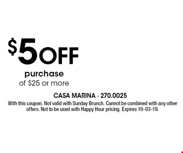 $5 Off purchase of $25 or more. With this coupon. Not valid with Sunday Brunch. Cannot be combined with any other offers. Not to be used with Happy Hour pricing. Expires 10-03-19.