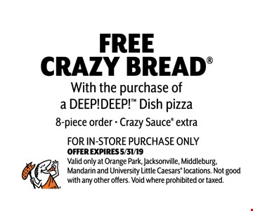 Free Crazy Bread With the purchase of a DEEP!DEEP!TM Dish Pizza. 8 piece order. Crazy Sauce extra. For in-store purchase only. Valid only at Orange Park, Jacksonville, Middleburg, Mandarin and University Little Caesars locations. Not good with any other offers. Void where prohibited or taxed. Exp 05-31-19.