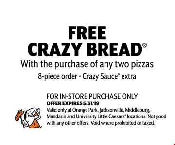 Free Crazy Bread With the purchase of any two pizzas. 8 piece order. Crazy Sauce extra. For in-store purchase only. Valid only at Orange Park, Jacksonville, Middleburg, Mandarin and University Little Caesars locations. Not good with any other offers. Void where prohibited or taxed. Exp 05-31-19.