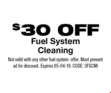 $30 OFF Fuel SystemCleaning. Not valid with any other fuel systemoffer. Must present ad for discount. Expires 05-04-19. CODE: 3FSCMI