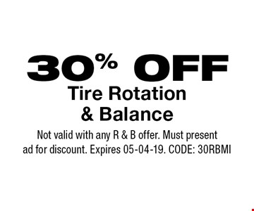 30% OFF Tire Rotation & Balance. Not valid with any R & B offer. Must present ad for discount. Expires 05-04-19. CODE: 30RBMI