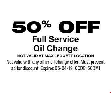 50% OFF Full ServiceOil Change. Not valid at Max Leggett location  Not valid with any other oil change offer. Must present ad for discount. Expires 05-04-19. CODE: 50DMI