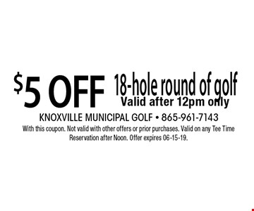 $5 OFF 18-hole round of golf Valid after 12pm only. With this coupon. Not valid with other offers or prior purchases. Valid on any Tee Time Reservation after Noon. Offer expires 06-15-19.