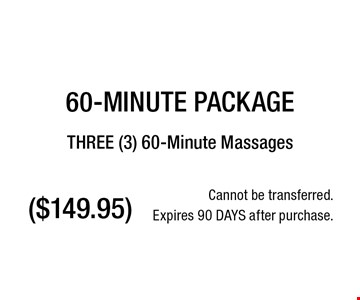 ($149.95) 60-MINUTE PACKAGETHREE (3) 60-Minute Massages. Cannot be transferred.Expires 90 DAYS after purchase.