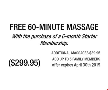 ($299.95) FREE 60-MINUTE MASSAGEWith the purchase of a 6-month Starter Membership.. ADDITIONAL MASSAGES $39.95ADD UP TO 5 FAMILY MEMBERSoffer expires April 30th 2019