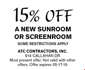 15% OFF A NEW SUNROOM OR Screenroomsome restrictions apply. ATC CONTRACTORS, Inc.914 Callahan Dr Must present offer. Not valid with other offers. Offer expires 05-17-19
