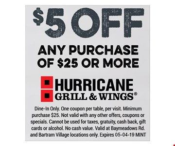 $5off any $25 purchase. Dine In Only. One coupon per visit, per table. Minimum purchase $25. Not valid with any other offers, coupons or specials. Cannot be usedfor taxes, gratuity, cash back, gift cards or alcohol. No cash value. Valid at Baymeadows Rd. and Bartram Village locations only. Expires 05-04-19 MINT
