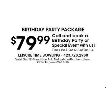 $79.99 Call and book a Birthday Party or Special Event with us! Times Avail. Sat 12-6 or Sun 1-4. Valid Sat 12-6 and Sun 1-4. Not valid with other offers. Offer Expires 05-18-19.