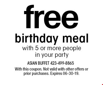 free birthday mealwith 5 or more people in your party. With this coupon. Not valid with other offers or prior purchases. Expires 06-30-19.