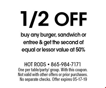 1/2Off buy any burger, sandwich or entree & get the second of equal or lessor value at 50%. One per table/party/ group. With this coupon. Not valid with other offers or prior purchases. No separate checks. Offer expires 05-17-19