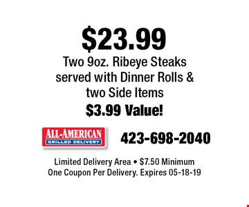 $23.99 Two 9oz. Ribeye Steaksserved with Dinner Rolls &  two Side Items$3.99 Value!. Limited Delivery Area - $7.50 MinimumOne Coupon Per Delivery. Expires 05-18-19