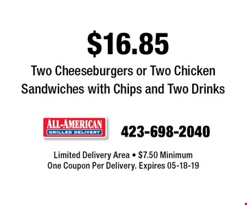 $16.85 Two Cheeseburgers or Two Chicken Sandwiches with Chips and Two Drinks. Limited Delivery Area - $7.50 MinimumOne Coupon Per Delivery. Expires 05-18-19