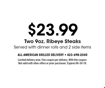 $23.99 Two 9oz. Ribeye Steaks Served with dinner rolls and 2 side items. Limited delivery area. One coupon per delivery. With this coupon. Not valid with other offers or prior purchases. Expires 06-30-19.